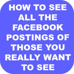 Tutorial – How To See All The Facebook Postings Of Those You REALLY  Want To See